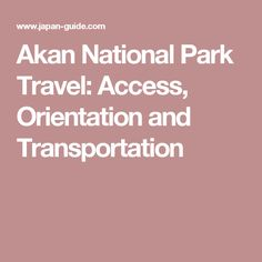 Akan National Park Travel: Access, Orientation and Transportation