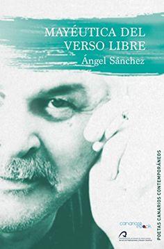 Mayéutica del verso libre : antología (1967-2015) / Ángel Sánchez.. -- Ed. del autor.. -- Las Palmas de Gran Canaria : Servicio de publicaciones ULPGC :Cam-PDS Editores, 2016.