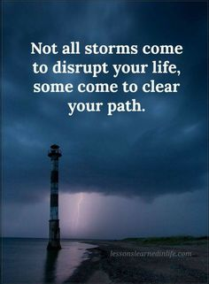 Quotes Not all storms come to disrupt your life, some come to clear your path.