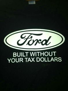 You mean, Ford built without paying taxes