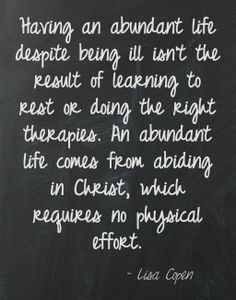 Having an abundant life despite being ill isn't the result of learning to rest or doing the right therapies. An abundant life comes from abiding in Christ, which requires no physical effort. Lisa Copen