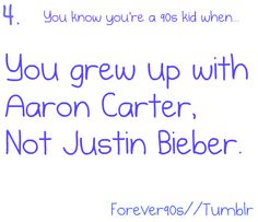Aaron Carter! Although I think he was really early 2000's.. I did listen to his older brother a lot!