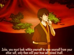 You must look within yourself...to find your other self...to find your true self?  Zuko is too funny! oh, and hotter than hell.