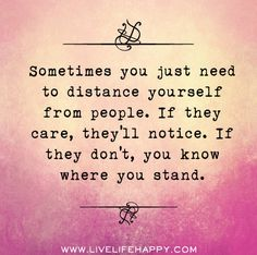 Sometimes you just need to distance yourself from people. If they care, they'll notice. If they don't, you know where you stand. by deeplifequotes, via Flickr