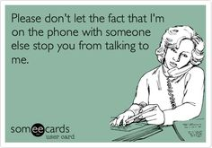 Please don't let the fact that I'm on the phone with someone else stop you from talking to me.