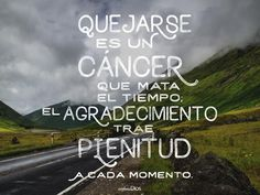 Quejarse es un #cáncer que mata el #tiempo; el #agradecimiento trae #plenitud a cada #momento. #ExploraDios
