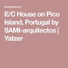 E/C House on Pico Island, Portugal by SAMI-arquitectos | Yatzer