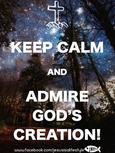 Keep Calm and Admire God's Creation ||| facebook.com/jesusisalifestyle
