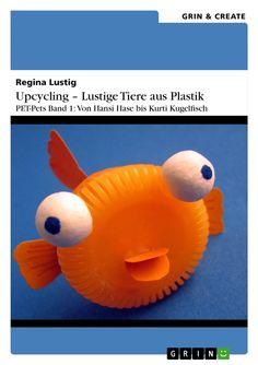 Regina Lustig | Upcycling - Lustige Tiere aus Plastik. Band 1 | auf GRIN.com: http://grin.to/udnAa | als Kindle-Version: http://grin.to/Rap3h