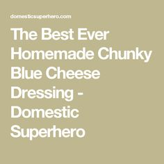 The Best Ever Homemade Chunky Blue Cheese Dressing - Domestic Superhero