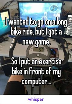 I wanted to go on a long bike ride, but I got a new game.  So I put an exercise bike in front of my computer...