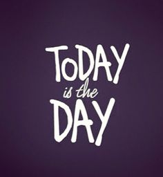 Quotes and sayings : today , is the day