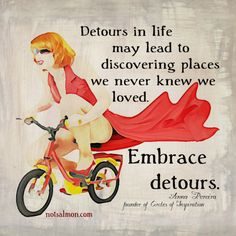 """Detours in life may lead to discovering places we never knew we loved. Embrace detours."" ~ Anna Pereira"