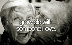 Grow Old With Someone I Love. #Bucket List # Before I Die # Love