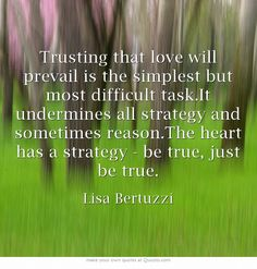 Trusting that love will prevail is the simplest but most difficult task.It undermines all strategy and sometimes reason.The heart has a strategy - be true, just be true.