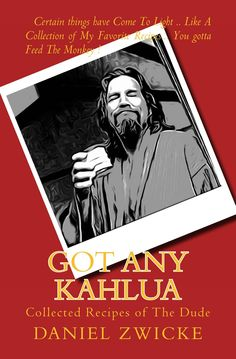 "THE DUDE ABIDES BIG LEBOWSKI COOKBOOK ""GOT ANY KAHLUA"" ?  The Collected Recipes of The Dude    In PAPERBACK and KINDLE on Amazon.com  at  http://www.amazon.com/Got-Any-Kahlua-Collected-Recipes/dp/1478252650/ref=pd_sim_b_11"