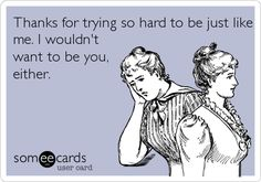 Funny Congratulations Ecard: Thanks for trying so hard to be just like me. I wouldn't want to be you, either.