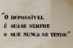 """""""O impossível é quase sempre o que nunca se tentou."""""""