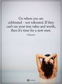 Quotes Go where you are celebrated - not tolerated. If they can't see your true value and worth, then it's time for a new start.