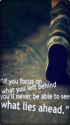 """""""If you focus on what you left behind, you'll never be able to see what lies ahead."""""""