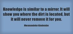 Knowledge is similar to a mirror. It will show you where the... Meaningful Words, Be Yourself Quotes, Me Quotes, How To Remove, Knowledge, Mirror, Mirrors, Tile Mirror, Facts