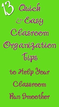 13 Quick and Easy Classroom organization tips. I really love this list. Things I wouldn't have thought to do.