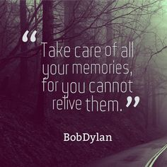 There is no way to relive your memories.... Make the most of every second of your life.