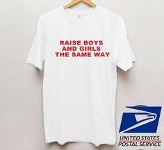 Raise Boys and Girls The Same Way T shirt