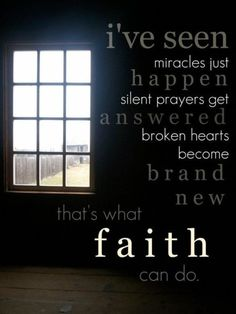 I've seen miracles just happen, silent prayers get answered, broken hearts become brand new. That's what faith can do.