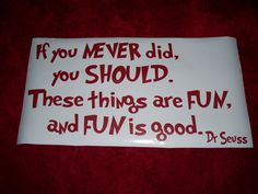 If you NEVER did, you SHOULD.  These things are FUN, and FUN is good.  - Dr. Seuss  Playroom quote.