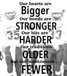 Our hearts are bigger our bonds are stronger our hits are harder our traditions are older but our weaknesses is fewer