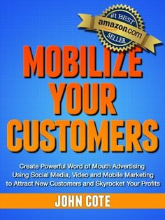 "Mobilize Your Customers - Create Powerful Word of Mouth Advertising Using Social Media, Video and Mobile Marketing to Attract New Customers and Skyrocket Your Profits by John Cote | Ask anyone, ""What is the best form of advertising?"" Word of mouth is almost always the answer.  People know, like and trust the opinions of their friends and family. Wouldn't it be great if your customers were telling all of their friends and family how great you are? Your reputation online will determine how…"