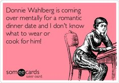Donnie Wahlberg is coming over mentally for a romantic dinner date and I don't know what to wear or cook for him!lol i wish
