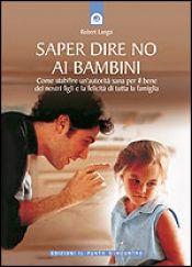 Saper dire no ai bambini libro di Robert Langis Edizioni il Punto d'Incontro http://www.librisalus.it/libri/saper_dire_no_ai_bambini.php?pn=178