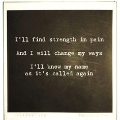 I'll find strength in pain. And I will change my ways. I'll know my name as it's called again. -Mumford & Sons
