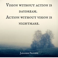 Vision without action is daydream. Action without vision is nightmare. Japanese…