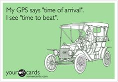 Funny Confession Ecard: My GPS says 'time of arrival'. I see 'time to beat'.