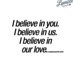 """""""I believe in you. I believe in us. I believe in our love."""" Enjoy and share this and all our other quotes about love right here on the site! Love Yourself Quotes, Love Quotes For Him, Me Quotes, Heart Quotes, Daily Quotes, Qoutes, Relationship Facts, Relationships, Youre My Person"""