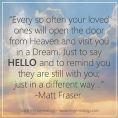 Teach Me Genealogy: Every so often your loved ones will open the door from Heaven, and visit you in a Dream...