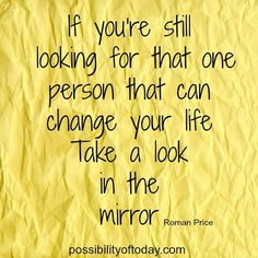 """If you're still looking for that one person that can change your life, take a look in the mirror."""