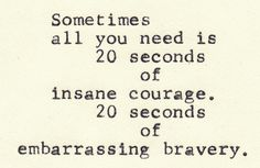sometimes all you need is 20 seconds of insane courage. 20 seconds of embarrassing bravery.