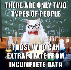 THERE ARE ONLY TWO TYPES OF PEOPLE: 1. THOSE WHO CAN EXTRAPOLATE FROM INCOMPLETE DATA