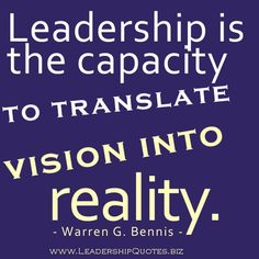 LEADERSHIP is the CAPACITY to TRANSLATE VISION into REALITY!!