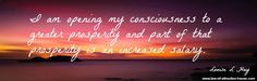 I am opening my consciousness to a greater prosperity and part of that prosperity is an increased salary.