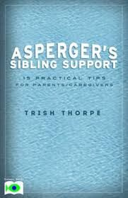 Asperger's Sibling Support: 15 Practical Tips for Parents/Caregivers by Trish Thorpe Siblings of children with special needs often say it is difficult growing up in a family where one child, because of his challenging needs, takes so much of their parents time and energy. READ MORE. . .