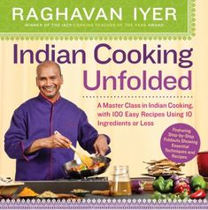 Indian Cooking Unfolded A Master Class in Indian Cooking, With 100 Easy Recipes Using 10 Ingredients or Less (Book) : Iyer, Raghavan