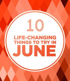 10 Life-Changing Things To Try In June