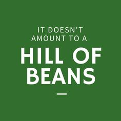 It Doesn't Amount to a Hill of Beans - 12 Phrases Only Southerners Use - Southernliving. In the South, a hill of beans is its own measuring stick. Whether you're talking about volume or value, a hill of beans isn't worth much. That means whatever you're talking about is worth less than very little.