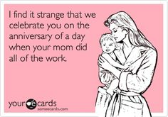 I find it strange that we celebrate you on the anniversary of a day when your mom did all of the work. debgengerke