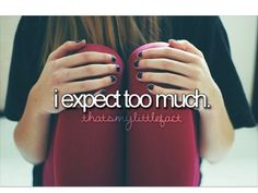 Yes exactlyy ... I expect too much and thts not good